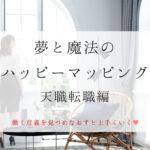 夢と魔法のハッピーマッピング 天職転職編(働く意義を見つめなおすの巻)